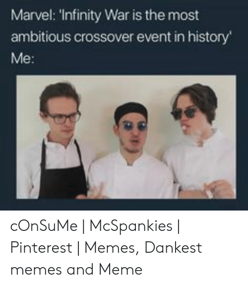 Mcspankies Meme: Marvel: 'Infinity War is the most  ambitious crossover event in history  Me: cOnSuMe | McSpankies | Pinterest | Memes, Dankest memes and Meme