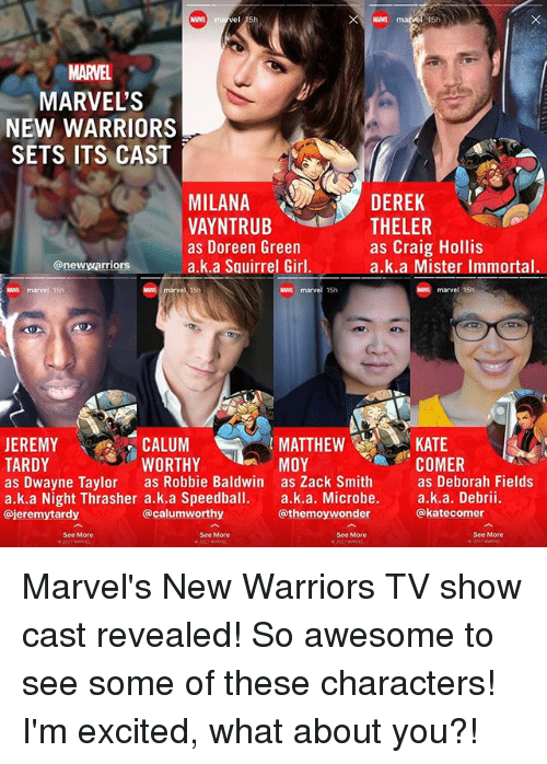 Deborah: MARVEL  MARVEL'S  NEW WARRIORS  SETS ITS CAST  DEREK  MILANA  VAYNTRUB  as Doreen Green  a.k.a Squirrel Girl.  THELER  as Craig Hollis  a.k.a Mister Immortal.  @newwarriors  N marvel 15h  waa marvel 15h  marvel 15h  CALUM  WORTHY  MATTHEW  MOY  KATE  COMER  JEREMY  TARDY  as Dwayne Taylor as Robbie Baldwin as Zack Smithas Deborah Fields  a.k.a Night Thrasher a.k.a Speedball. a.k.a. Microbe. a.k.a. Debrii.  @jeremytardy  @calumworthy  @themoywonder  @katecomer  See More  See More  See More  See More Marvel's New Warriors TV show cast revealed! So awesome to see some of these characters! I'm excited, what about you?!