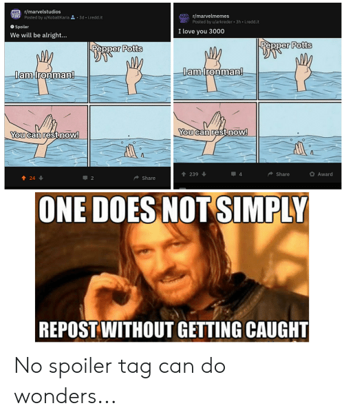 pepper potts: MARVEL/marvelstudios  MARr/marvelmemes  Posted by u/arkreder 3h i.redd.it  STUDICS Posted by u/KobaltKaria3d- i.redd.it  Spoiler  We will be alright...  I love you 3000  Pepper Pott  Pepper Potts  lam  aaHronman  anadronman  You  can restnow  You can rest noW  Share  Award  239  ◆ Share  2  ONE DOES NOT SIMPLY  REPOST WITHOUT GETTING CAUGHT No spoiler tag can do wonders...