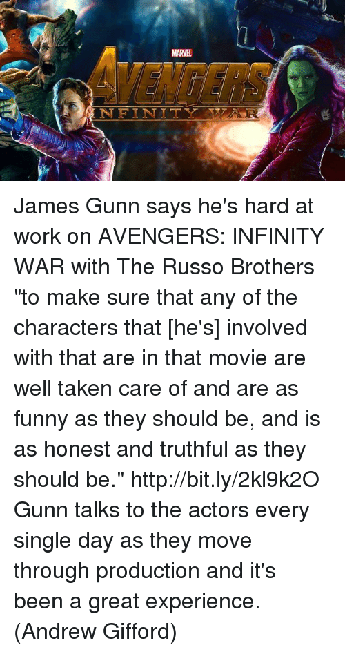 "Infiniti: MARVEL  NFINT TTY TTT,AER James Gunn says he's hard at work on AVENGERS: INFINITY WAR with The Russo Brothers ""to make sure that any of the characters that [he's] involved with that are in that movie are well taken care of and are as funny as they should be, and is as honest and truthful as they should be."" http://bit.ly/2kl9k2O  Gunn talks to the actors every single day as they move through production and it's been a great experience.  (Andrew Gifford)"