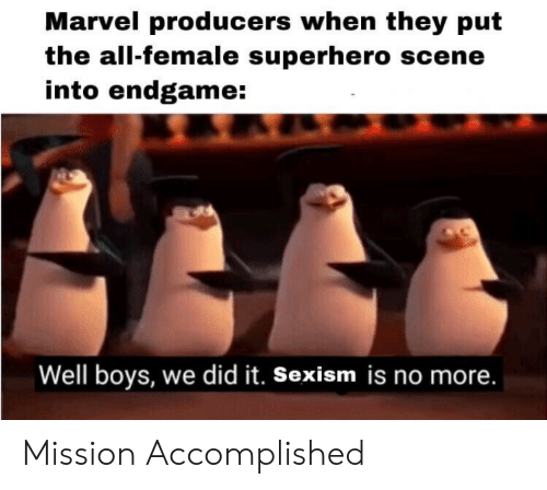 accomplished: Marvel producers when they put  the all-female superhero scene  into endgame:  Well boys, we did it. Sexism is no more. Mission Accomplished