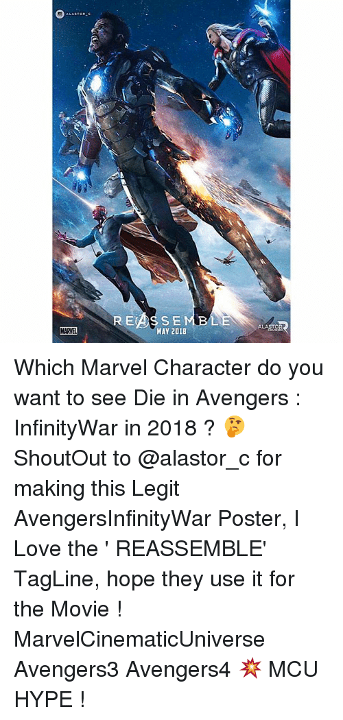 Hype, Love, and Memes: MARVEL  RECA SSE  MAY 2018  ALAROR Which Marvel Character do you want to see Die in Avengers : InfinityWar in 2018 ? 🤔 ShoutOut to @alastor_c for making this Legit AvengersInfinityWar Poster, I Love the ' REASSEMBLE' TagLine, hope they use it for the Movie ! MarvelCinematicUniverse Avengers3 Avengers4 💥 MCU HYPE !