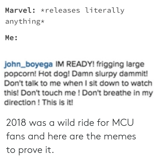 Wild Ride: Marvel: releases literally  anything*  Me:  john_boyega IM READY! frigging large  popcorn! Hot dog! Damn slurpy dammit!  Don't talk to me when I sit down to watch  this! Don't touch me! Don't breathe in my  direction! This is it! 2018 was a wild ride for MCU fans and here are the memes to prove it.