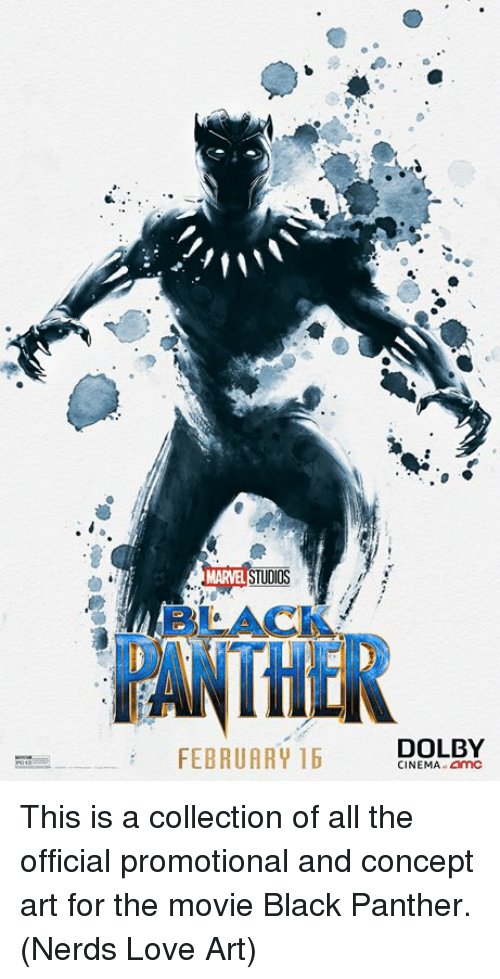 Love, Memes, and Black: MARVEL STUD  BLACK  THE  DOLBY  FEBRUARY 16  CINEMA.amC This is a collection of all the official promotional and concept art for the movie Black Panther.  (Nerds Love Art)