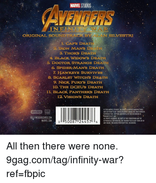 9gag, Dank, and Spider: MARVEL STUDIOS  AVENGERS  INFIN  AR  ORIGINAL  BOUNDTIUNCK BY ALAN BLVEST  NSLVESTRI  IRON MANS  THORS DEATH  5. DOOTOR STRANGE DRATH  6. SPIDER-MANS DEATH  7. HTAWKEYE SURVIVES  8. SCARLET WITCHS DRATH  9. NICK FURYS DEATH  10. THE DCEUS DEATH  11, BLACK PANTHERS DEATH  12. VISIONS DRATH  B 2018 MARVEL STUDIOS. AL RDTS RESERVED MANUFACTURED  AND DISTRIBUTED RY EMEDIA RECORDS CANADA INC UNAUTHORLZED  PROHIBITED BY LAW  REPRODUCED, DISTRIBUTED, DR TRANSHITTED IN ANY FORM OR BY  AKY MEANS. INCLUDING PHOTOCOPYING. RECORGING. All then there were none. 9gag.com/tag/infinity-war?ref=fbpic