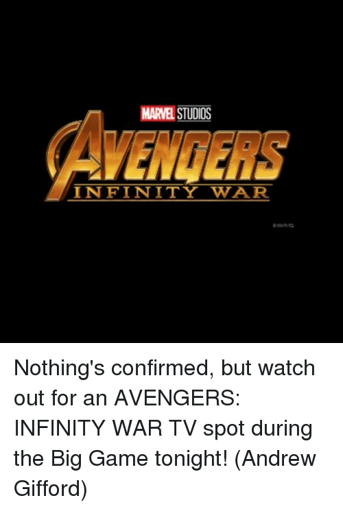 the big game: MARVEL STUDIOS  AVENGERS  INFINITY WAR Nothing's confirmed, but watch out for an AVENGERS: INFINITY WAR TV spot during the Big Game tonight!  (Andrew Gifford)