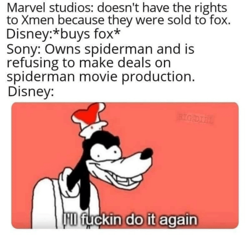 deals: Marvel studios: doesn't have the rights  to Xmen because they were sold to fox.  Disney:*buys fox*  Sony: Owns spiderman and is  refusing to make deals on  spiderman movie production.  Disney:  BIG DIIL  D fuckin do it again