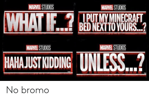 marvel studios: MARVEL STUDIOS  MARVEL STUDIOS  WHAT IF.?  PUTMYMINECRAFT  BED NEXTTO YOURS..?  MARVEL STUDIOS  MARVEL STUDIOS  UNLESS...?  HAHAJUST KIDDING No bromo