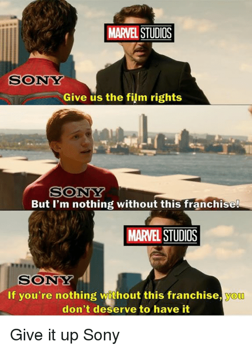 Funny, Sony, and Yo: MARVEL STUDIOS  SONY  Give us the film rights  But I'm nothing without this franchise!  MARVEL STUDIOS  SONY  If you're nothing without this franchise, yo  don't deserve to have it Give it up Sony