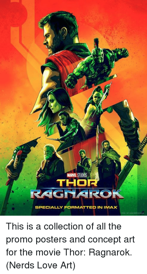 concept art: MARVEL STUDIOS  THO  RAGNARO  SPECIALLY FORMATTED IN IMAX This is a collection of all the promo posters and concept art for the movie Thor: Ragnarok.  (Nerds Love Art)