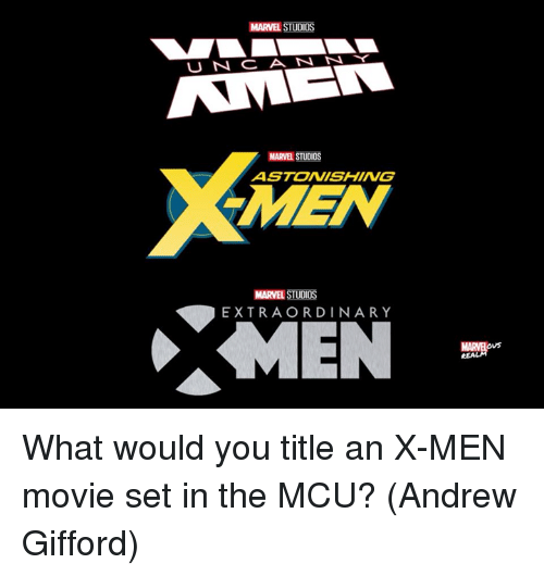 Memes, X-Men, and Marvel: MARVEL STUDIOS  U N CANN  MARVEL STUDIOS  ASTONISHING  MEN  MARVEL STUDIOS  EXTRAORDINARY  MARME  ovs  REA What would you title an X-MEN movie set in the MCU?  (Andrew Gifford)