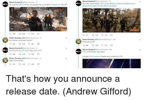 Friends, Gif, and Memes: Marvel StudiosMarve Stud os 1h  On a scale of one to infinity, how excited are you to see InfinityWar on May 4th?  Marvel StudiosMarvelStudios 1h  You mean these friends? @ChrisEvans @ChadwickBoseman Danai Gurira  Markuffalo DonCheadle @AnthonyMackle  AVENGERS  GIF  GIF  Robert Downey JrRobertDowney r 1h  Any chance I could see it eaner?  Robert Downey Jr·@ RobertDowneyr·sem  The entire world?  Marvel StudiosMarve Stud os 1h  Anything for you, Mr. Starid How's Apni 27th?  Marvel Studios ● @MarvelStudios-55m  That's FANTASTIC idea! Done.  Avengers: infinityWar in thesters everywhere April 27th.  Robert Downey Jr。@ RobertDowneyr-lh  Great. With friends? That's how you announce a release date.  (Andrew Gifford)