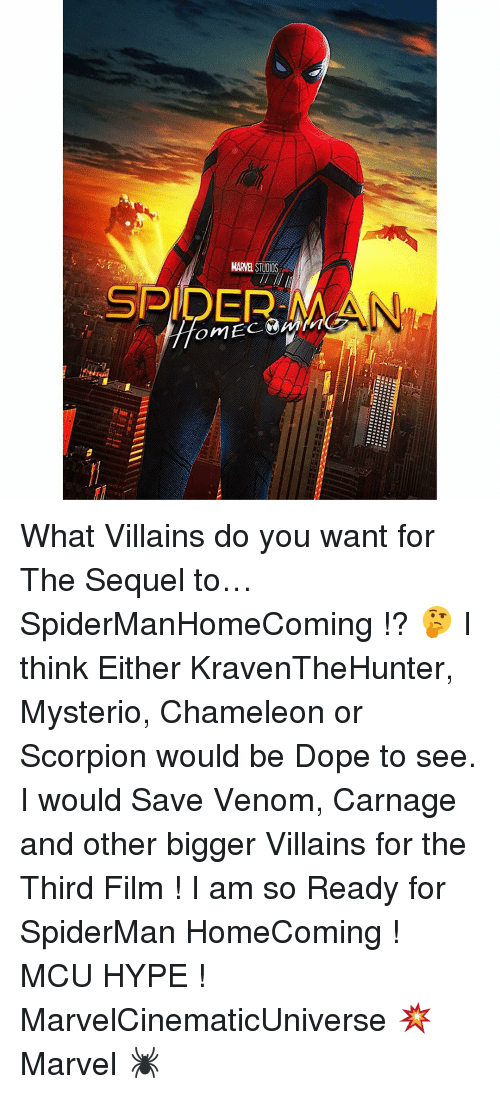 Dope, Hype, and Memes: MARVEL STUOOS  SPIDER, MA What Villains do you want for The Sequel to… SpiderManHomeComing !? 🤔 I think Either KravenTheHunter, Mysterio, Chameleon or Scorpion would be Dope to see. I would Save Venom, Carnage and other bigger Villains for the Third Film ! I am so Ready for SpiderMan HomeComing ! MCU HYPE ! MarvelCinematicUniverse 💥 Marvel 🕷