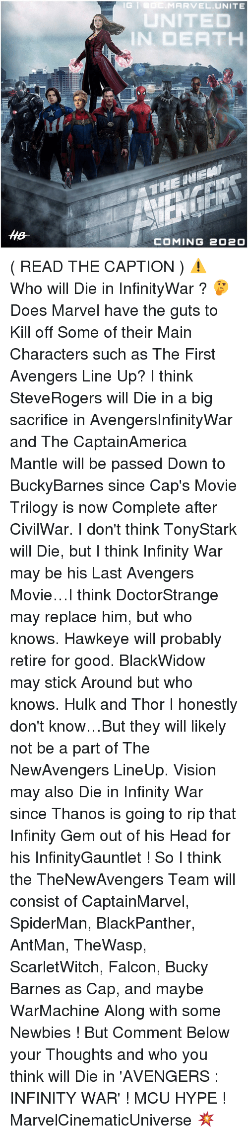 Infiniti: MARVEL UNITE  IN DEATH  THE MEM  COMING 2O2O ( READ THE CAPTION ) ⚠️ Who will Die in InfinityWar ? 🤔 Does Marvel have the guts to Kill off Some of their Main Characters such as The First Avengers Line Up? I think SteveRogers will Die in a big sacrifice in AvengersInfinityWar and The CaptainAmerica Mantle will be passed Down to BuckyBarnes since Cap's Movie Trilogy is now Complete after CivilWar. I don't think TonyStark will Die, but I think Infinity War may be his Last Avengers Movie…I think DoctorStrange may replace him, but who knows. Hawkeye will probably retire for good. BlackWidow may stick Around but who knows. Hulk and Thor I honestly don't know…But they will likely not be a part of The NewAvengers LineUp. Vision may also Die in Infinity War since Thanos is going to rip that Infinity Gem out of his Head for his InfinityGauntlet ! So I think the TheNewAvengers Team will consist of CaptainMarvel, SpiderMan, BlackPanther, AntMan, TheWasp, ScarletWitch, Falcon, Bucky Barnes as Cap, and maybe WarMachine Along with some Newbies ! But Comment Below your Thoughts and who you think will Die in 'AVENGERS : INFINITY WAR' ! MCU HYPE ! MarvelCinematicUniverse 💥