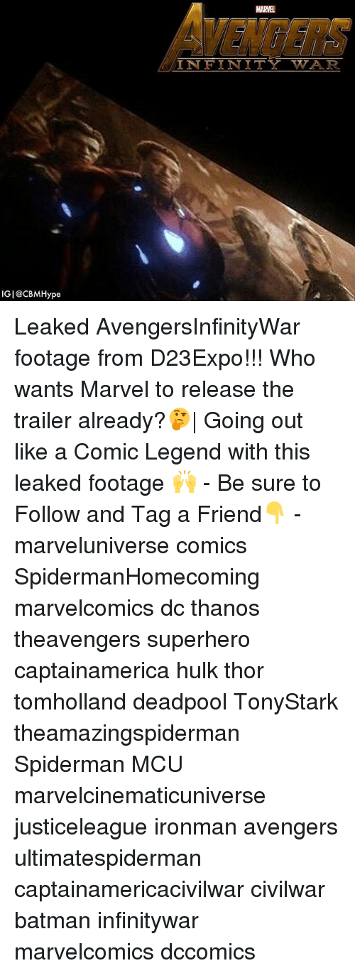 Batman, Memes, and Superhero: MARVEL  VENGERS  INFINITY WAR  IGI@CBMHype Leaked AvengersInfinityWar footage from D23Expo!!! Who wants Marvel to release the trailer already?🤔  Going out like a Comic Legend with this leaked footage 🙌 - Be sure to Follow and Tag a Friend👇 - marveluniverse comics SpidermanHomecoming marvelcomics dc thanos theavengers superhero captainamerica hulk thor tomholland deadpool TonyStark theamazingspiderman Spiderman MCU marvelcinematicuniverse justiceleague ironman avengers ultimatespiderman captainamericacivilwar civilwar batman infinitywar marvelcomics dccomics
