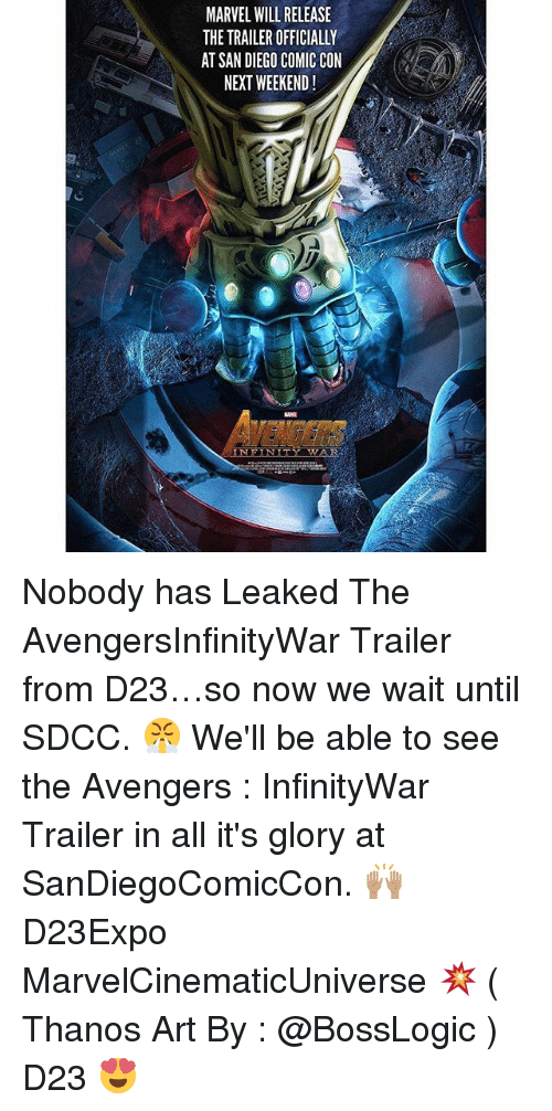Memes, Avengers, and Comic Con: MARVEL WILL RELEASE  THE TRAILER OFFICIALLY  AT SAN DIEGO COMIC CON  NEXT WEEKEND!  ENDERS Nobody has Leaked The AvengersInfinityWar Trailer from D23…so now we wait until SDCC. 😤 We'll be able to see the Avengers : InfinityWar Trailer in all it's glory at SanDiegoComicCon. 🙌🏽 D23Expo MarvelCinematicUniverse 💥 ( Thanos Art By : @BossLogic ) D23 😍
