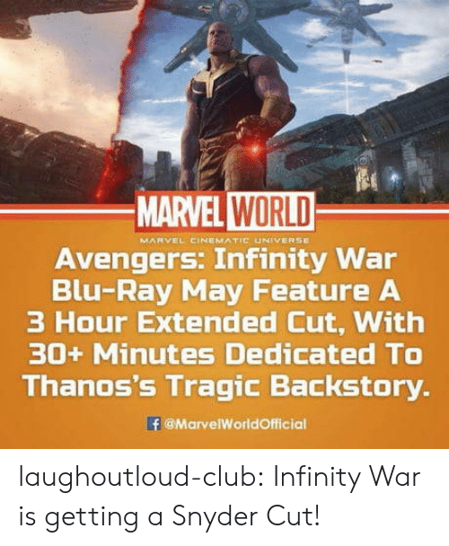 marvel cinematic universe: MARVEL WORLD  MARVEL CINEMATIC UNIVERSE  Avengers. Infinity War  Blu-Ray May Feature A  3 Hour Extended Cut, With  30+ Minutes Dedicated TO  Thanos's Tragic Backstory.  @MarvelWorldOfficial laughoutloud-club:  Infinity War is getting a Snyder Cut!