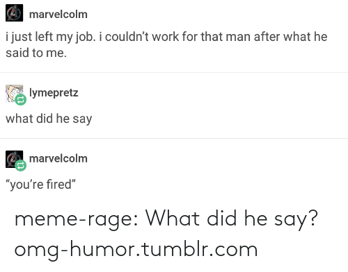 "meme: marvelcolm  i just left my job. i couldn't work for that man after what he  said to me.  lymepretz  what did he say  marvelcolm  1D  ""you're fired"" meme-rage:  What did he say?omg-humor.tumblr.com"