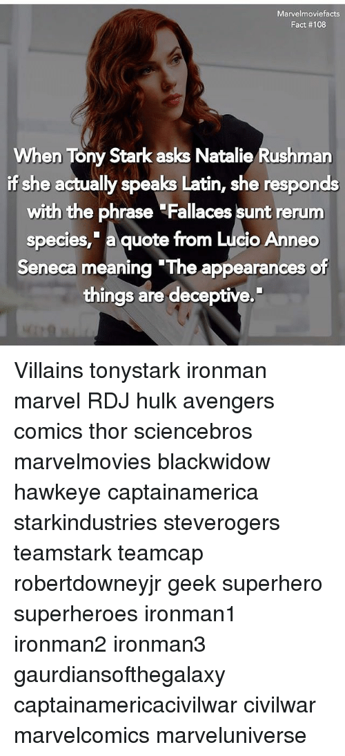"Facts, Memes, and Superhero: Marvelmoviefacts  Fact # 1 08  When Tony Stark asks Natalie Rushman  if she actually speaks Latin, she responds  with the phrase Fallaces sunt rerum  species, a quote from Lucio Anneo  Seneca meaning ""The appearances of  Seneca meaning The appearances of  things are deceptive. Villains tonystark ironman marvel RDJ hulk avengers comics thor sciencebros marvelmovies blackwidow hawkeye captainamerica starkindustries steverogers teamstark teamcap robertdowneyjr geek superhero superheroes ironman1 ironman2 ironman3 gaurdiansofthegalaxy captainamericacivilwar civilwar marvelcomics marveluniverse"