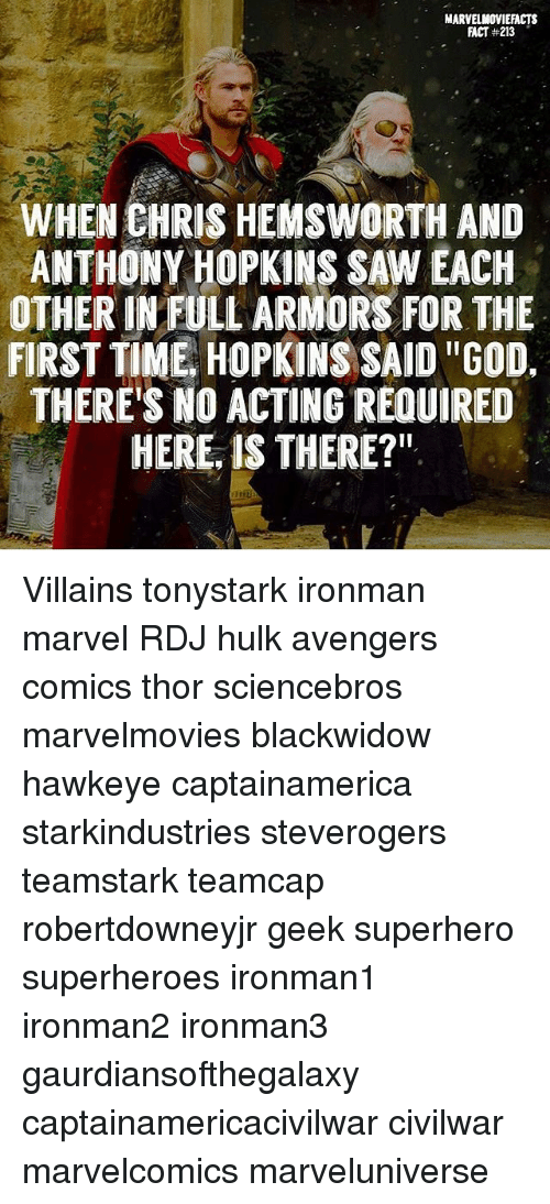"Anthony Hopkins: MARVELMOVIEFACTS  FACT #213  WHEN CHRIS HEMSWORTH AND  ANTHONY HOPKINS SAW EACH  OTHER IN FULL ARMORS FOR THE  FIRST TIME, HOPKINS SAID ""GOD.  THERE'S NO ACTING REQUIRED  HERE, IS THERE?"" Villains tonystark ironman marvel RDJ hulk avengers comics thor sciencebros marvelmovies blackwidow hawkeye captainamerica starkindustries steverogers teamstark teamcap robertdowneyjr geek superhero superheroes ironman1 ironman2 ironman3 gaurdiansofthegalaxy captainamericacivilwar civilwar marvelcomics marveluniverse"
