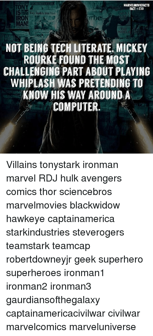 Iron Man, Memes, and Superhero: MARVELMOVIEFACTS  FACT #230  ONY  STony Sarkis Iror Man  IRON  MAN!  THE  WORLD  NOT BEING TECH LITERATE, MICKEY  ROURKE FOUND THE MOST  CHALLENGING PART ABOUT PLAYING  WHIPLASH WAS PRETENDING TO  KNOW HIS WAY AROUND A  COMPUTER.  Ib Villains tonystark ironman marvel RDJ hulk avengers comics thor sciencebros marvelmovies blackwidow hawkeye captainamerica starkindustries steverogers teamstark teamcap robertdowneyjr geek superhero superheroes ironman1 ironman2 ironman3 gaurdiansofthegalaxy captainamericacivilwar civilwar marvelcomics marveluniverse