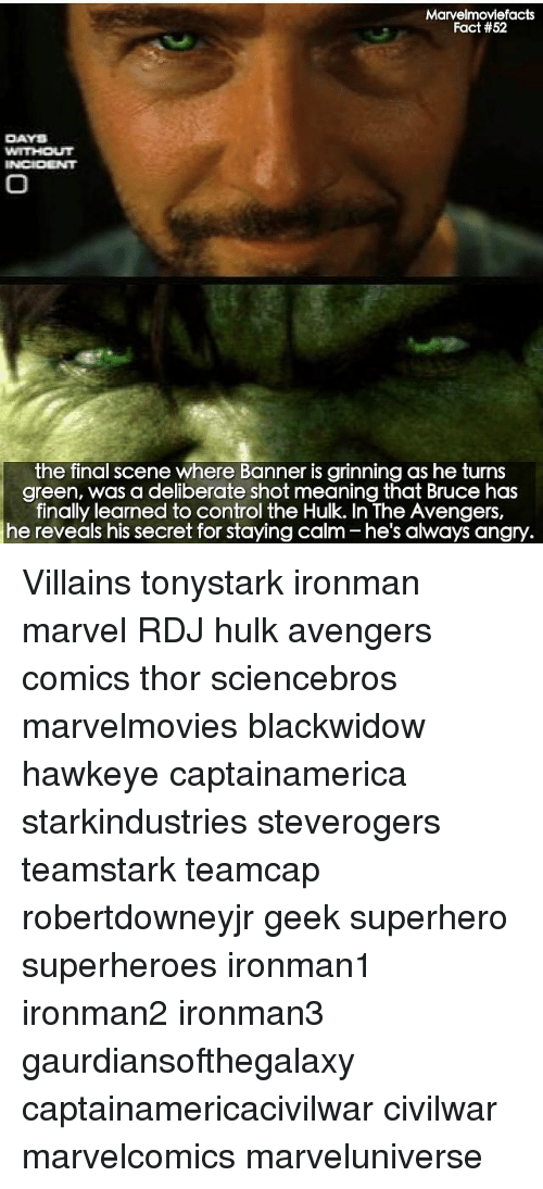 banners: Marvelmoviefacts  Fact #52  DAYS  the final scene where Banner is grinning as he turns  green, was a deliberate shot meaning that Bruce has  finally learned to control the Hulk. In The Avengers,  angry. Villains tonystark ironman marvel RDJ hulk avengers comics thor sciencebros marvelmovies blackwidow hawkeye captainamerica starkindustries steverogers teamstark teamcap robertdowneyjr geek superhero superheroes ironman1 ironman2 ironman3 gaurdiansofthegalaxy captainamericacivilwar civilwar marvelcomics marveluniverse