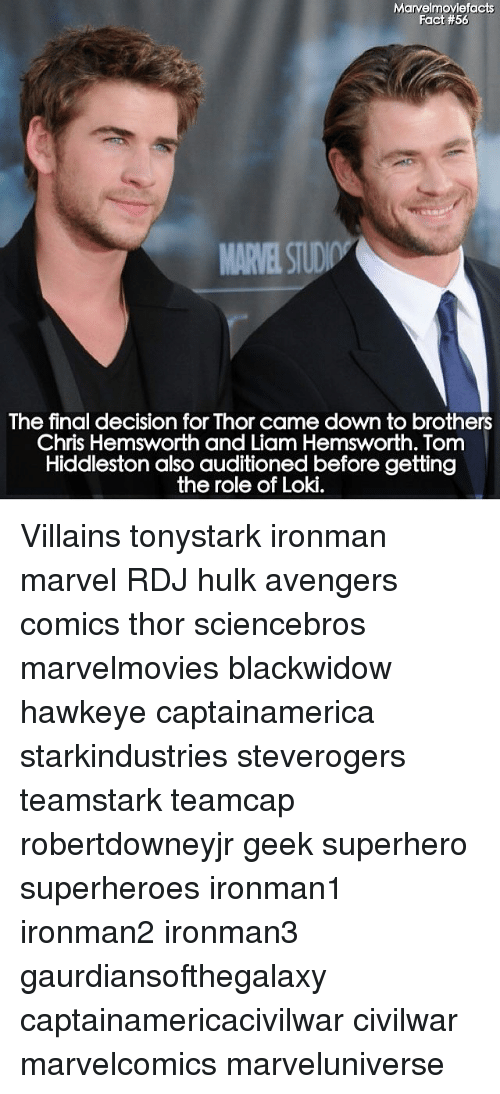 Hiddlestoners: Marvelmoviefacts  Fact #56  The final decision for Thor came down to brothers  Chris Hemsworth and Liam Hemsworth. Tom  Hiddleston also auditioned before getting  the role of Loki. Villains tonystark ironman marvel RDJ hulk avengers comics thor sciencebros marvelmovies blackwidow hawkeye captainamerica starkindustries steverogers teamstark teamcap robertdowneyjr geek superhero superheroes ironman1 ironman2 ironman3 gaurdiansofthegalaxy captainamericacivilwar civilwar marvelcomics marveluniverse