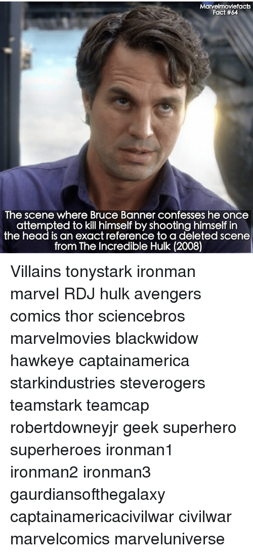 banners: Marvelmoviefacts  Fact #64  The scene where Bruce Banner confesses he once  attempted to kill himself by shooting himself in  the head is an exact reference to a deleted scene  from The Incredible Hulk (2008) Villains tonystark ironman marvel RDJ hulk avengers comics thor sciencebros marvelmovies blackwidow hawkeye captainamerica starkindustries steverogers teamstark teamcap robertdowneyjr geek superhero superheroes ironman1 ironman2 ironman3 gaurdiansofthegalaxy captainamericacivilwar civilwar marvelcomics marveluniverse