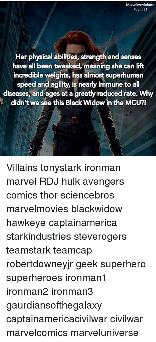 Memes, Superhero, and Hulk: Marvelmoviefacts  Fact #81  Her physical abilities, strength and senses  have all been tweaked,/meaning she can lift  incredible weights, has almost superhuman  speed and agility, is nearly immune to all  diseases, and ages at a greatly reduced rate. Why  didn't we see this Black Widow in the MCU?! Villains tonystark ironman marvel RDJ hulk avengers comics thor sciencebros marvelmovies blackwidow hawkeye captainamerica starkindustries steverogers teamstark teamcap robertdowneyjr geek superhero superheroes ironman1 ironman2 ironman3 gaurdiansofthegalaxy captainamericacivilwar civilwar marvelcomics marveluniverse