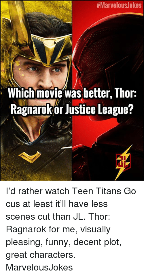 Funny, Memes, and Teen Titans:  #Marvelo uslokes  Which movie was better, Thor:  Ragnarokor Justice League?  Ce I'd rather watch Teen Titans Go cus at least it'll have less scenes cut than JL. Thor: Ragnarok for me, visually pleasing, funny, decent plot, great characters. MarvelousJokes