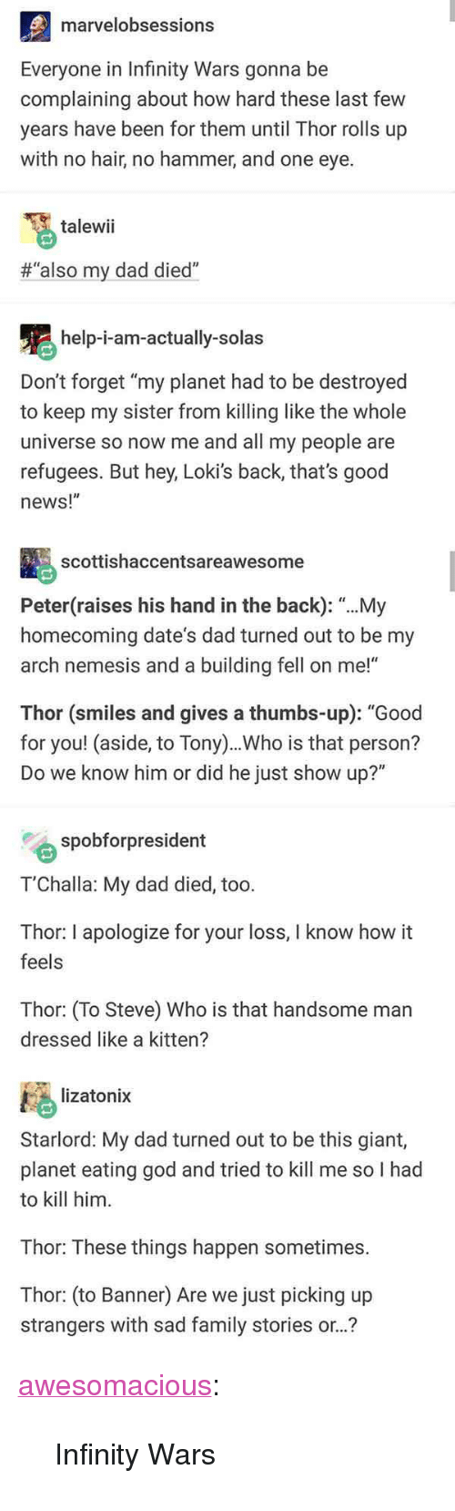 """Dad, Family, and God: marvelobsessions  Everyone in Infinity Wars gonna be  complaining about how hard these last few  years have been for them until Thor rolls up  with no hair, no hammer, and one eye.  talewii  #""""also my dad died""""  help-i-am-actually-solas  Don't forget """"my planet had to be destroyed  to keep my sister from killing like the whole  universe so now me and all my people are  refugees. But hey, Loki's back, that's good  news!""""  scottishaccentsareawesome  Peter(raises his hand in the back): """"...My  homecoming date's dad turned out to be my  arch nemesis and a building fell on me!""""  Thor (smiles and gives a thumbs-up): """"Good  for you! (aside, to Tony)..Who is that person?  Do we know him or did he just show up?""""  spobforpresident  T'Challa: My dad died, too.  Thor: I apologize for your loss, I know how it  feels  Thor: (To Steve) Who is that handsome man  dressed like a kitten?  lizatonix  Starlord: My dad turned out to be this giant,  planet eating god and tried to kill me so I had  to kill him  Thor: These things happen sometimes.  Thor: (to Banner) Are we just picking up  strangers with sad family stories or..? <p><a href=""""http://awesomacious.tumblr.com/post/172727010645/infinity-wars"""" class=""""tumblr_blog"""">awesomacious</a>:</p>  <blockquote><p>Infinity Wars</p></blockquote>"""