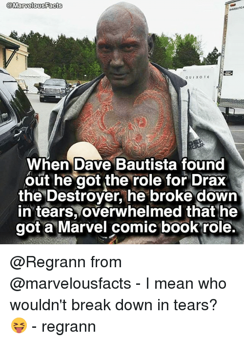 Facts, Memes, and Book: Marvelous Facts  TGA  QUIXOTE  When Dave Bautista found  out he got the role for Drax  the Destroyer, he broke down  in tears, overwhelmed that he  got a Marvel comic book role. @Regrann from @marvelousfacts - I mean who wouldn't break down in tears? 😝 - regrann