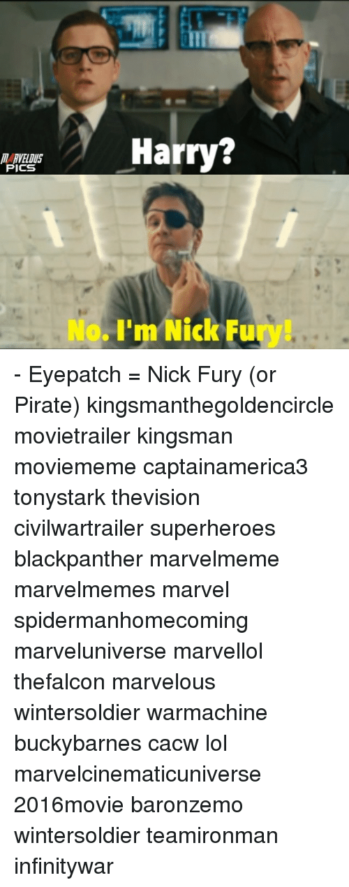 kingsman: MARVELOUS  PICS  Harry?  No, I'm Nick Fu - Eyepatch = Nick Fury (or Pirate) kingsmanthegoldencircle movietrailer kingsman moviememe captainamerica3 tonystark thevision civilwartrailer superheroes blackpanther marvelmeme marvelmemes marvel spidermanhomecoming marveluniverse marvellol thefalcon marvelous wintersoldier warmachine buckybarnes cacw lol marvelcinematicuniverse 2016movie baronzemo wintersoldier teamironman infinitywar
