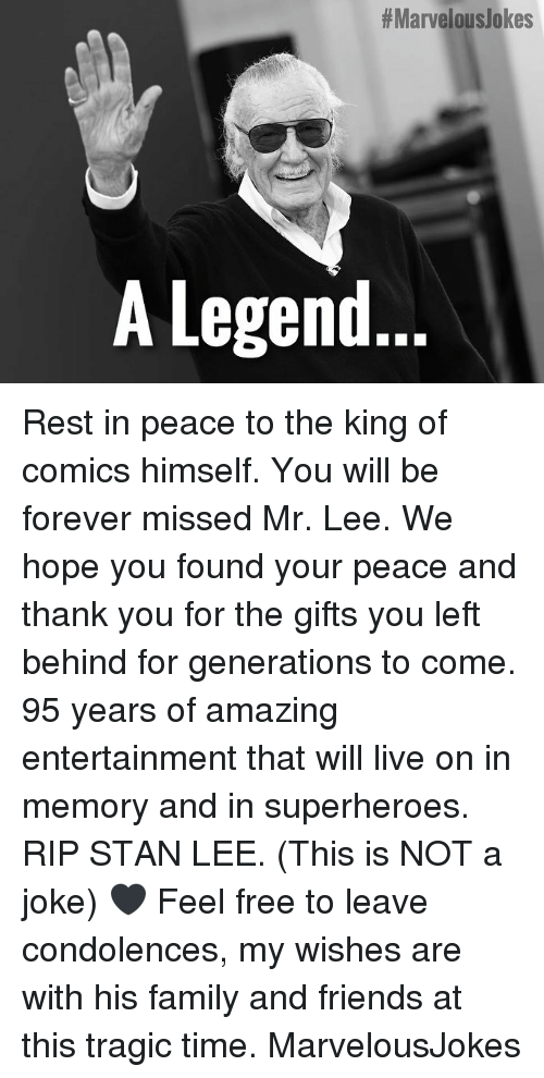 Condolences:  #Marvelouslokes  A Legend.. Rest in peace to the king of comics himself. You will be forever missed Mr. Lee. We hope you found your peace and thank you for the gifts you left behind for generations to come. 95 years of amazing entertainment that will live on in memory and in superheroes. RIP STAN LEE. (This is NOT a joke) 🖤 Feel free to leave condolences, my wishes are with his family and friends at this tragic time. MarvelousJokes