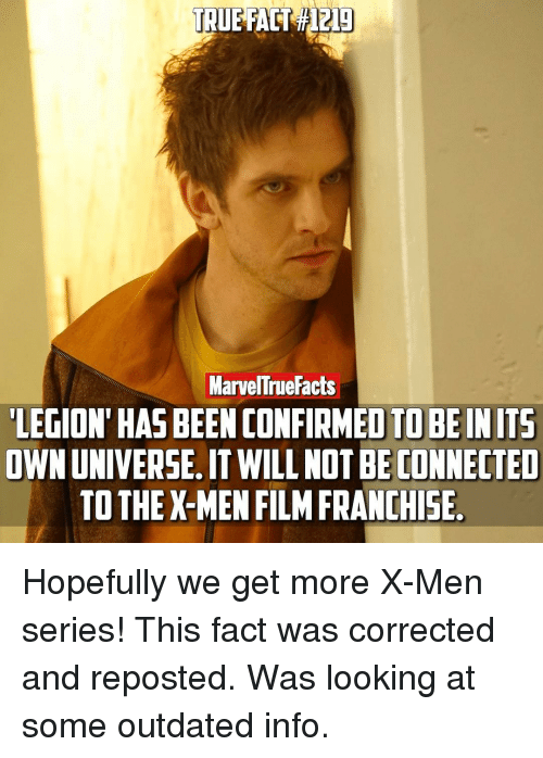 X-Men (Film): MarvelTrue Facts  LEGION HAS BEEN CONFIRMED TOBE IN ITS  OWNUNIVERSE.ITWILL NOTBE CONNECTED  TO THE X-MEN FILM FRANCHISE Hopefully we get more X-Men series! This fact was corrected and reposted. Was looking at some outdated info.