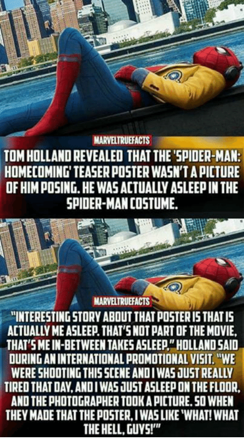 "posterized: MARVELTRUEFACTS  TOM HOLLAND REVEALED THAT THE'SPIDER-MAN:  HOMECOMING' TEASER POSTER WASN'T A PICTURE  OF HIM POSING.HE WAS ACTUALLY ASLEEP IN THE  SPIDER-MAN COSTUME  MARVELTRUEFACTS  ""INTERESTING STORY ABOUT THAT POSTER I5 THATIS  ACTUALLY ME ASLEEP. THAT'SNOT PART OF THE MOVIE,  THAT SMEIN-BETWEEN TAKES ASLEEP""HOLLAND SAID  OURING AN INTERNATIONAL PROMOTIONAL VISIT.WE  WERE SHOOTING THISSCENE ANDIWAS JUST REALLY  TIRED THAT DAY,ANDIWAS JUST ASLEEP ON THE FLOOR  AND THE PHOTOGRAPHER TOOK A PICTURE.50 WHEN  THEY MADE THAT THE POSTER, IWAS LIKE ""WHAT! WHAT  THE HELL, GUYS!"""