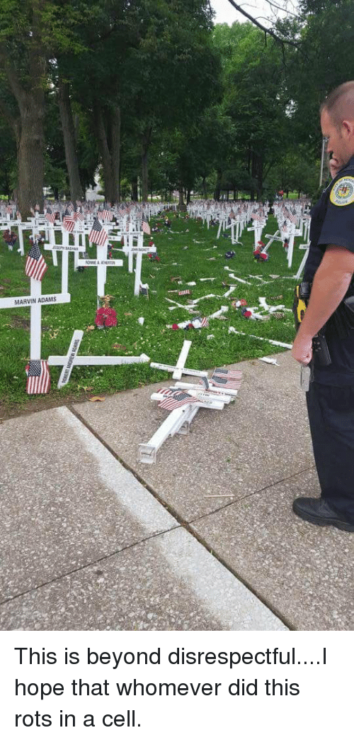 Â'¨: MARVIN ADAMS This is beyond disrespectful....I hope that whomever did this rots in a cell.