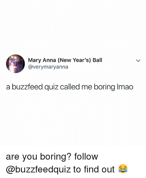 Anna, Buzzfeed, and Quiz: Mary Anna (New Year's) Ball  @verymaryanna  a buzzfeed quiz called me boring Imao are you boring? follow @buzzfeedquiz to find out 😂