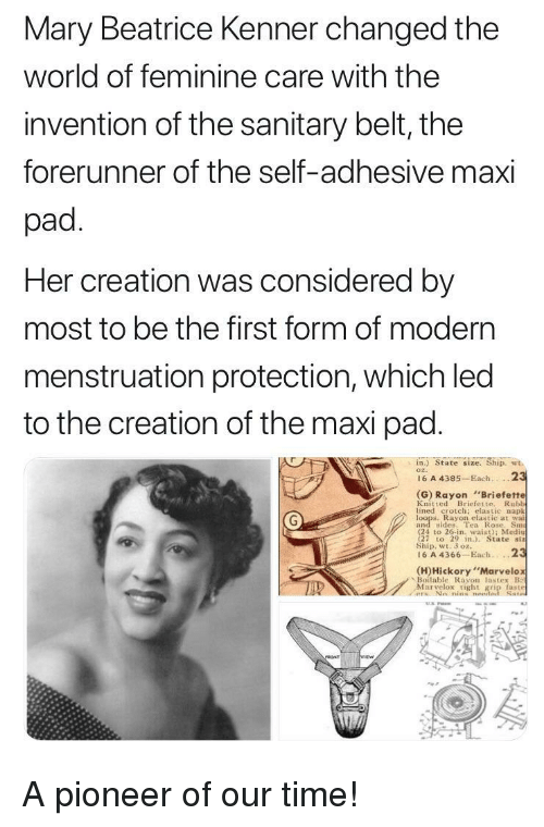"""menstruation: Mary Beatrice Kenner changed the  world of feminine care with the  invention of the sanitary belt, the  forerunner of the self-adhesive maxi  pad  Her creation was considered by  most to be the first form of modern  menstruation protection, which led  to the creation of the maxi pad  in.) State size. Ship. wt.  o2.  16 A 4385 Each.2  (G) Rayon Briefette  Knitted Briefette. Rubh  lined crotch: elastic napk  Rayon elastic at wai  and sdes. Tea Rose. Sm  (24 to 26-in, waist); Medi  27 to 29 n State siz  Ship, wt. 3 oz.  16 A 4366-Each...2  (H)Hickory""""Marvelo  、Be)itable Rayon las tex B  Marvelox tight grip faste A pioneer of our time!"""
