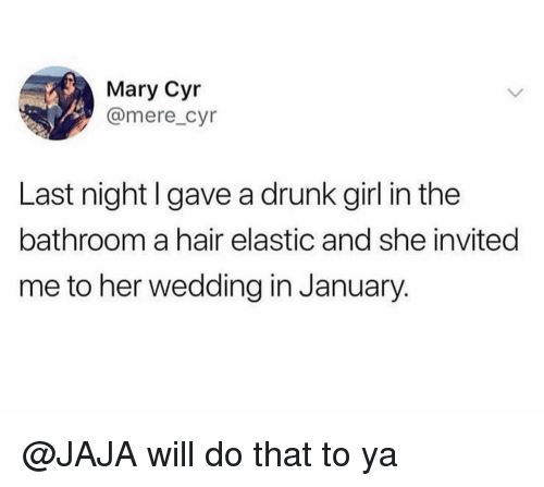 jaja: Mary Cyr  @mere_cyr  Last night I gave a drunk girl in the  bathroom a hair elastic and she invited  me to her wedding in January. @JAJA will do that to ya