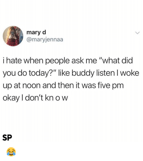 "Okay, Today, and Ask: mary d  @maryjennaa  i hate when people ask me ""what did  you do today?"" like buddy listen I woke  up at noon and then it was five pm  okay I don't kn o w  SP 😂"