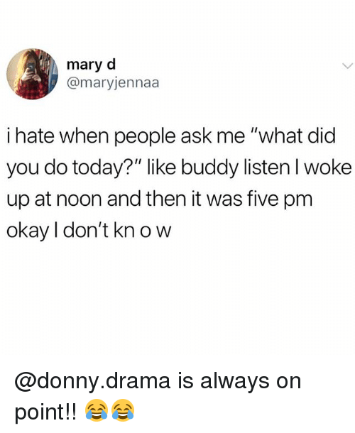 "Memes, Okay, and Today: mary d  @maryjennaa  i hate when people ask me ""what did  you do today?"" like buddy listen l woke  up at noon and then it was five pm  okay l don't kn o w @donny.drama is always on point!! 😂😂"