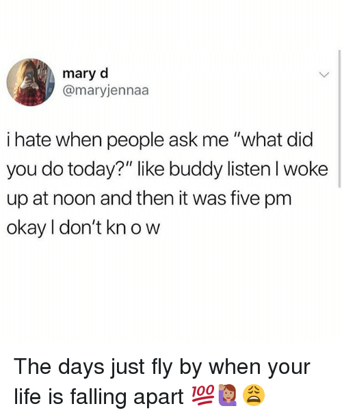 "Life, Memes, and Okay: mary d  @maryjennaa  i hate when people ask me ""what did  you do today?"" like buddy listen I woke  up at noon and then it was five pm  okay I don't kn o w The days just fly by when your life is falling apart 💯🙋🏽‍♀️😩"