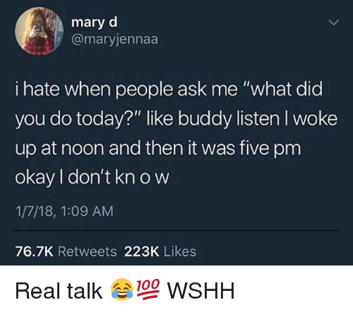 "Memes, Wshh, and Okay: mary d  @maryjennaa  i hate when people ask me ""what did  you do today?"" like buddy listen I woke  up at noon and then it was five pm  okay I don't kn o w  1/7/18, 1:09 AM  76.7K Retweets 223K Likes Real talk 😂💯 WSHH"