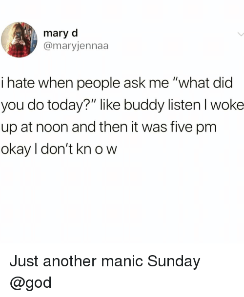 "Funny, God, and Okay: mary d  @maryjennaa  i hate when people ask me ""what did  you do today?"" like buddy listen l woke  up at noon and then it was five pm  okay l don't kn o w Just another manic Sunday @god"