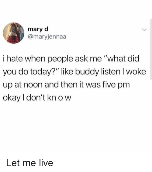 "Live, Okay, and Today: mary d  @maryjennaa  i hate when people ask me ""what did  you do today?"" like buddy listen I woke  up at noon and then it was five pm  okay I don't kn o w Let me live"