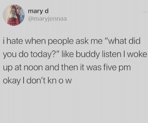 """mary: mary d  @maryjennaa  i hate when people ask me """"what did  you do today?"""" like buddy listenI woke  up at noon and then it was five pm  okay I don't kn ow"""