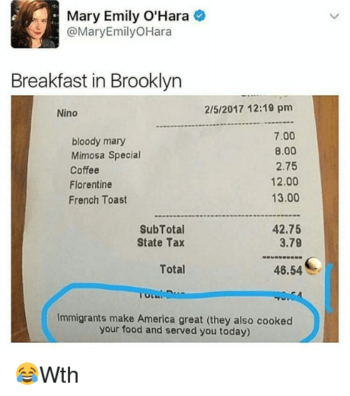 French Toast: Mary Emily O'Hara  @Mary Emily OHara  Breakfast in Brooklyn  2/5/2017 12:19 pm  Nino  7.00  bloody mary  8.00  Mimosa Special  2.75  Coffee  12.00  Florentine  13.00  French Toast  SubTotal  42.75  3.79  State Tax  Total  46.54  Immigrants make America great (they also cooked  your food and served you today) 😂Wth