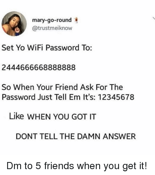 Tell Em: mary-go-round  @trustmeiknow  Set Yo WiFi Password To:  2444666668888888  So When Your Friend Ask For The  Password Just Tell Em It's: 12345678  Like WHEN YOU GOT IT  DONT TELL THE DAMN ANSWER Dm to 5 friends when you get it!