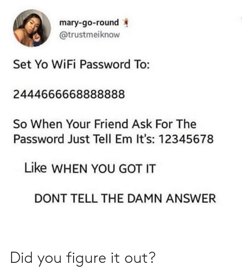 Tell Em: mary-go-round  @trustmeiknow  Set Yo WiFi Password To:  2444666668888888  So When Your Friend Ask For The  Password Just Tell Em It's: 12345678  Like WHEN YOU GOT IT  DONT TELL THE DAMN ANSWER Did you figure it out?